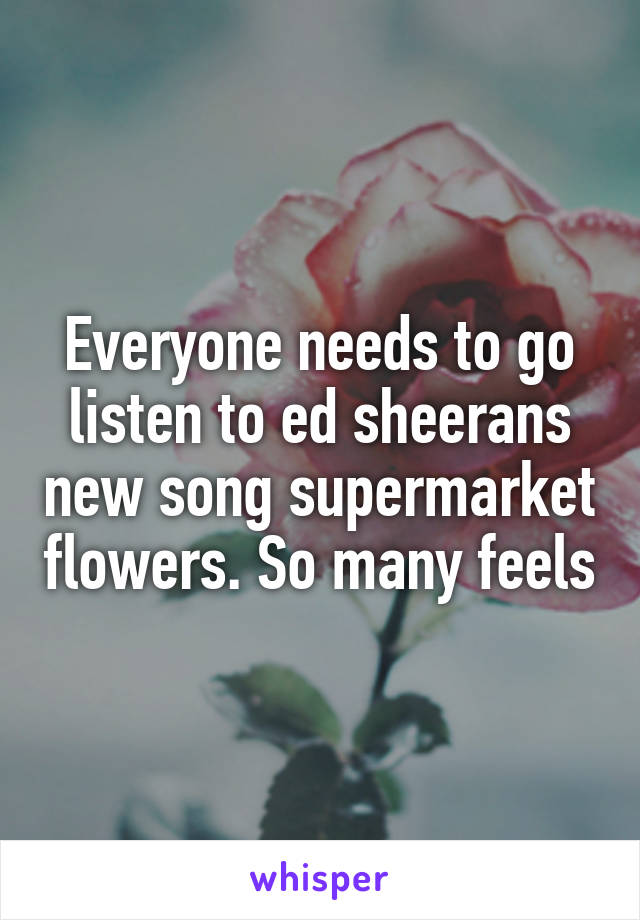 Everyone needs to go listen to ed sheerans new song supermarket flowers. So many feels
