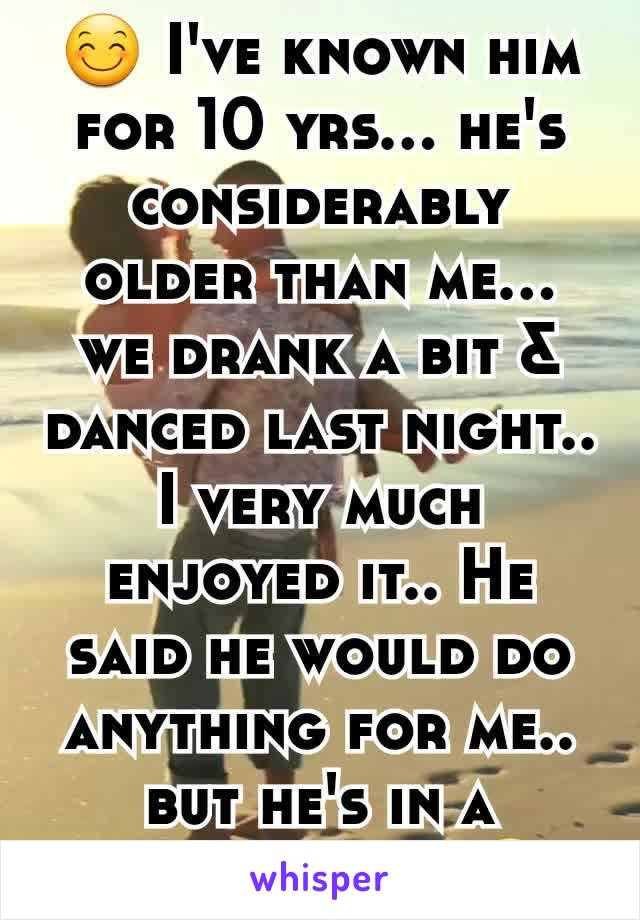 😊 I've known him for 10 yrs... he's considerably older than me... we drank a bit & danced last night.. I very much enjoyed it.. He said he would do anything for me.. but he's in a relationship 😔