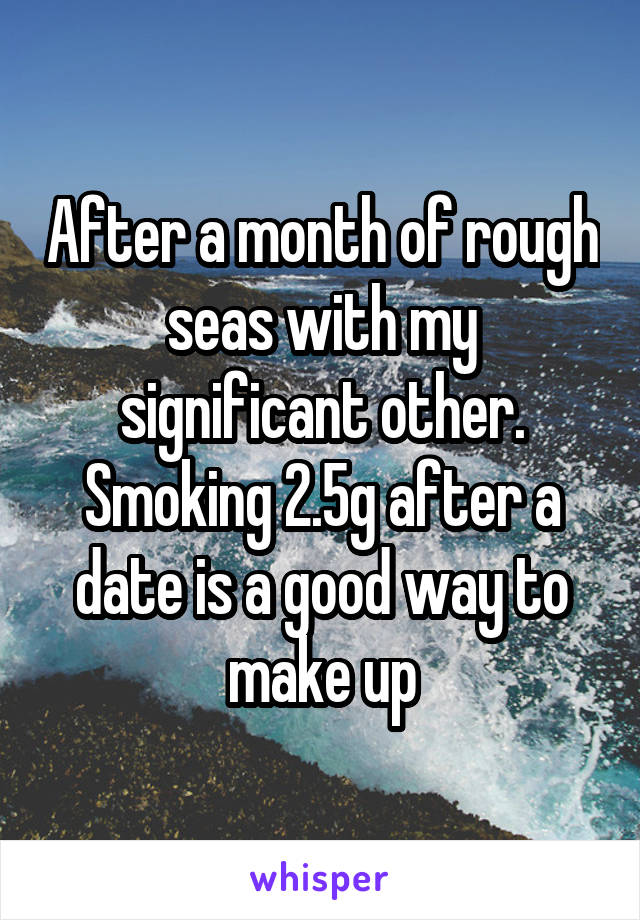 After a month of rough seas with my significant other. Smoking 2.5g after a date is a good way to make up