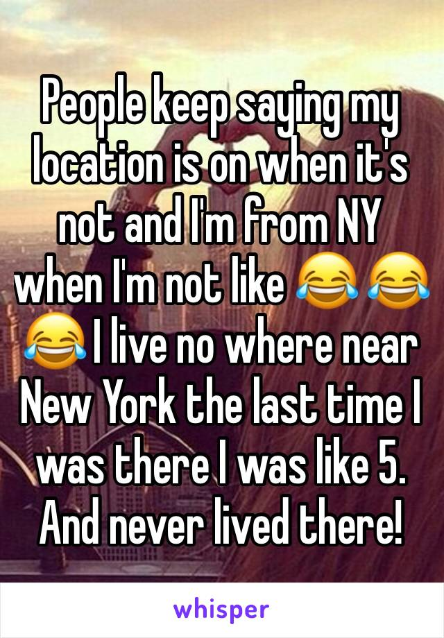 People keep saying my location is on when it's not and I'm from NY when I'm not like 😂 😂 😂 I live no where near New York the last time I was there I was like 5. And never lived there!