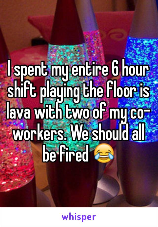 I spent my entire 6 hour shift playing the floor is lava with two of my co-workers. We should all be fired 😂