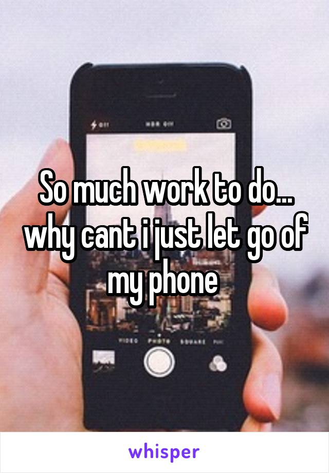 So much work to do... why cant i just let go of my phone