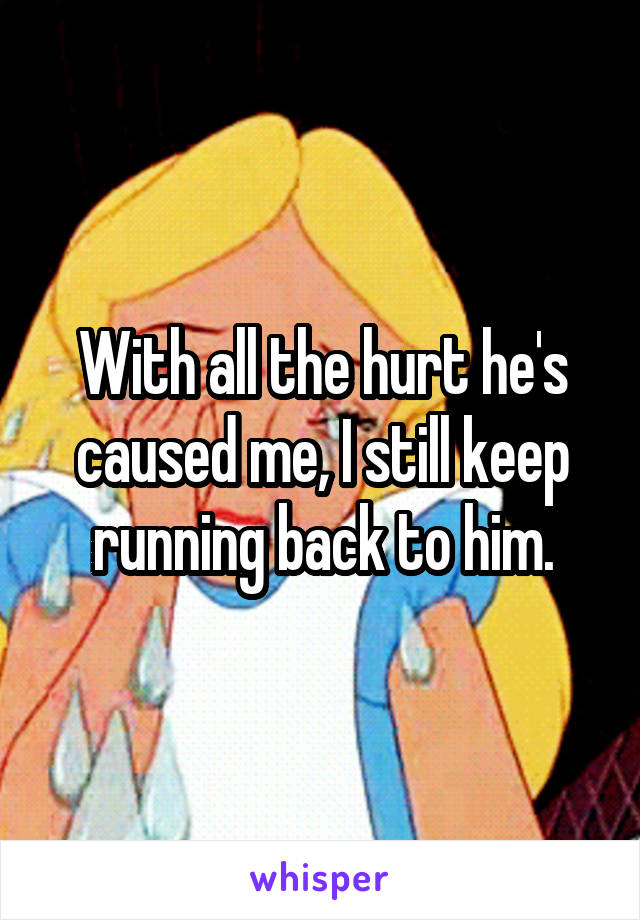 With all the hurt he's caused me, I still keep running back to him.