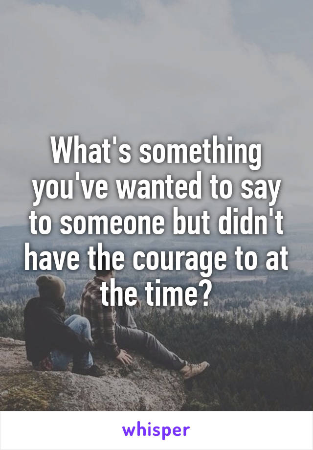 What's something you've wanted to say to someone but didn't have the courage to at the time?