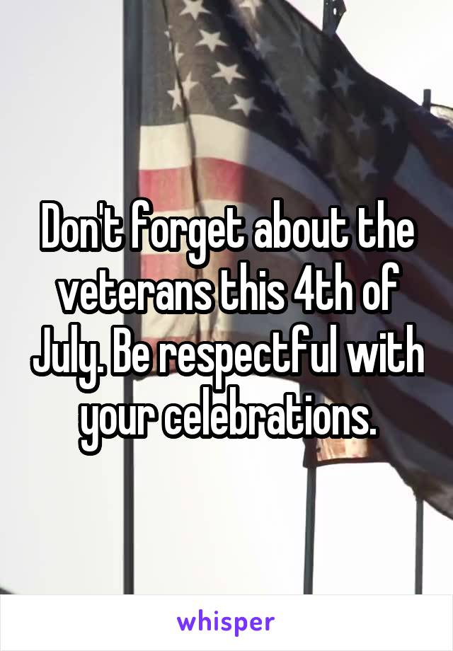 Don't forget about the veterans this 4th of July. Be respectful with your celebrations.