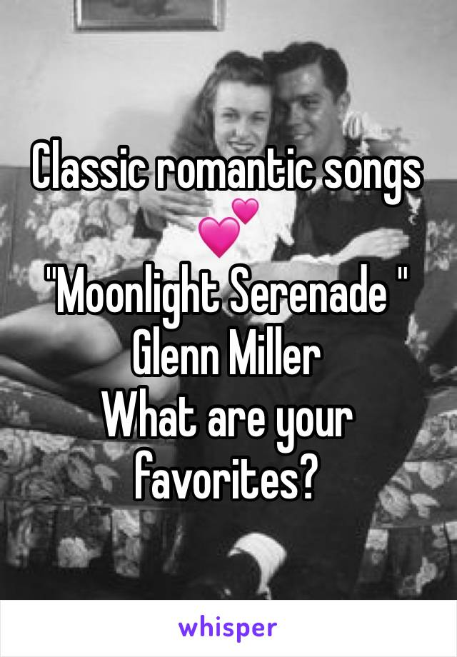 "Classic romantic songs 💕  ""Moonlight Serenade "" Glenn Miller What are your favorites?"
