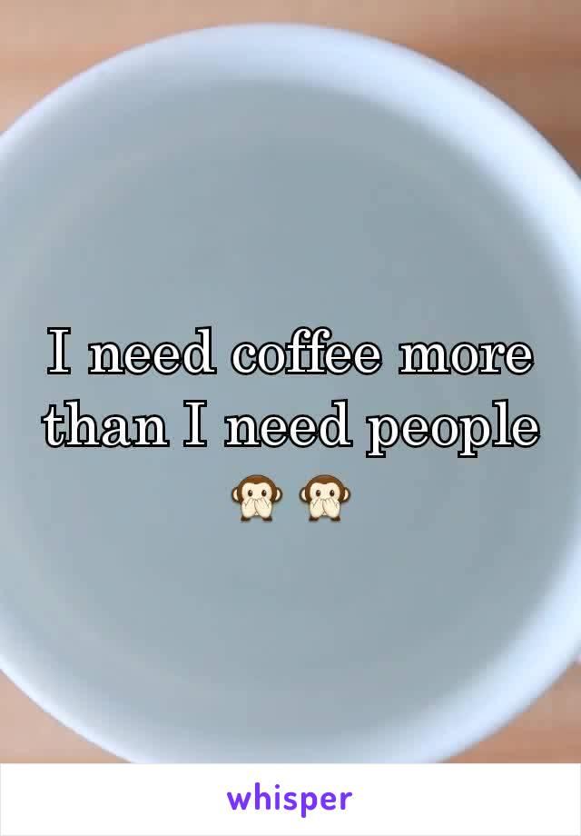 I need coffee more than I need people 🙊🙊