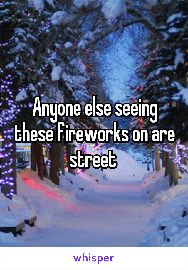 Anyone else seeing these fireworks on are street
