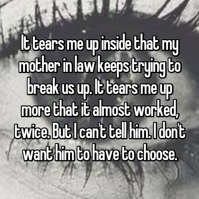 It tears me up inside that my mother in law keeps trying to break us up. It tears me up more that it almost worked, twice. But I can't tell him. I don't want him to have to choose.