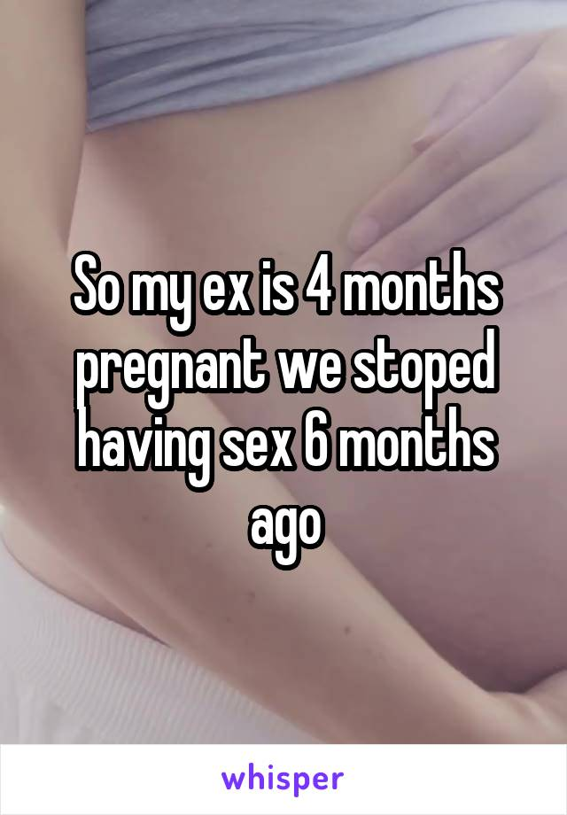 So my ex is 4 months pregnant we stoped having sex 6 months ago