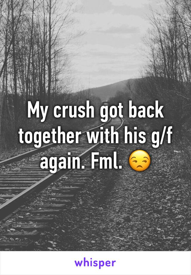 My crush got back together with his g/f again. Fml. 😒