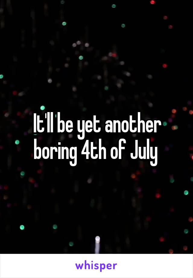 It'll be yet another boring 4th of July