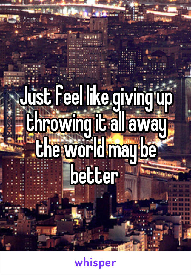 Just feel like giving up throwing it all away the world may be better