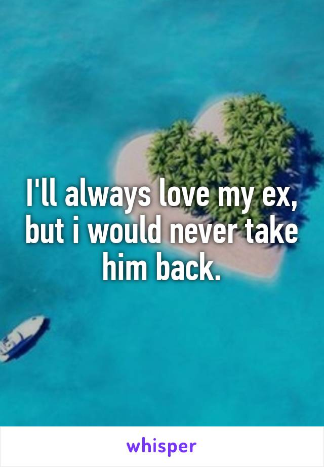 I'll always love my ex, but i would never take him back.
