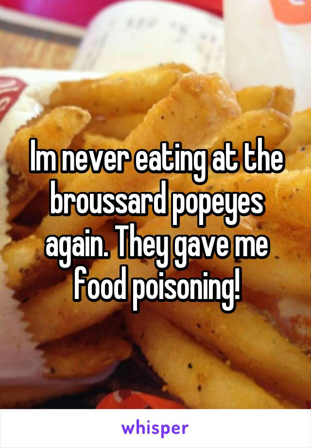 Im never eating at the broussard popeyes again. They gave me food poisoning!
