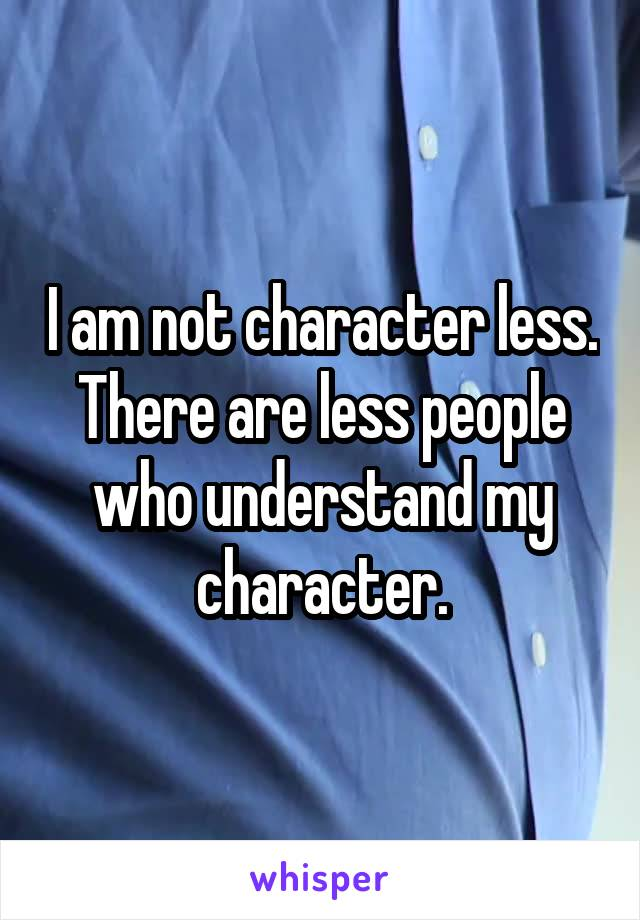 I am not character less. There are less people who understand my character.