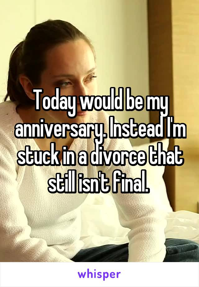 Today would be my anniversary. Instead I'm stuck in a divorce that still isn't final.