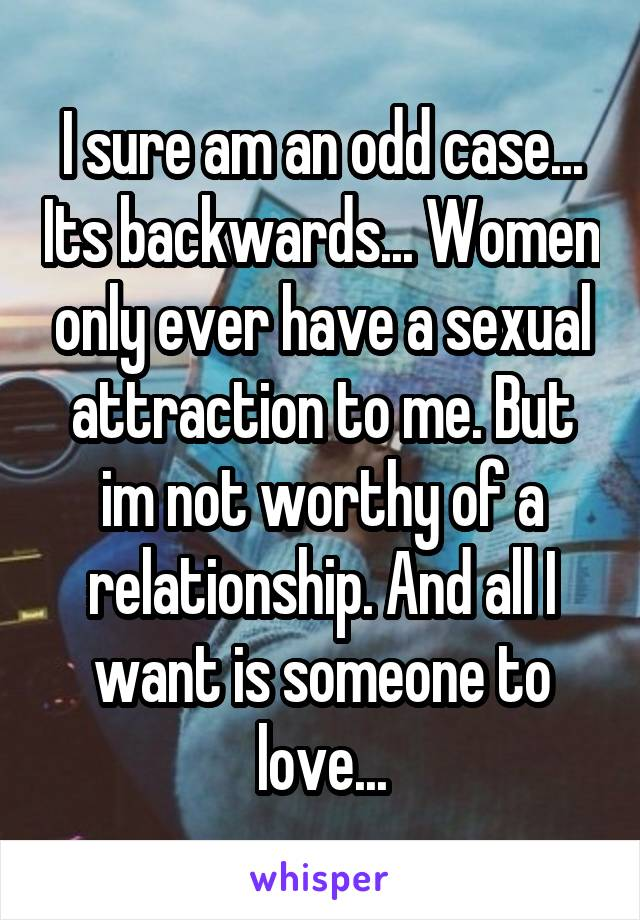 I sure am an odd case... Its backwards... Women only ever have a sexual attraction to me. But im not worthy of a relationship. And all I want is someone to love...