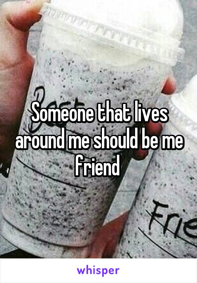 Someone that lives around me should be me friend