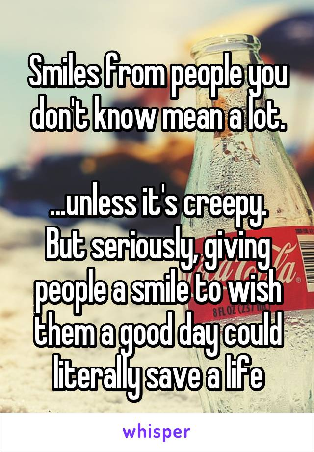 Smiles from people you don't know mean a lot.  ...unless it's creepy. But seriously, giving people a smile to wish them a good day could literally save a life