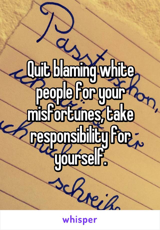 Quit blaming white people for your misfortunes, take responsibility for yourself.