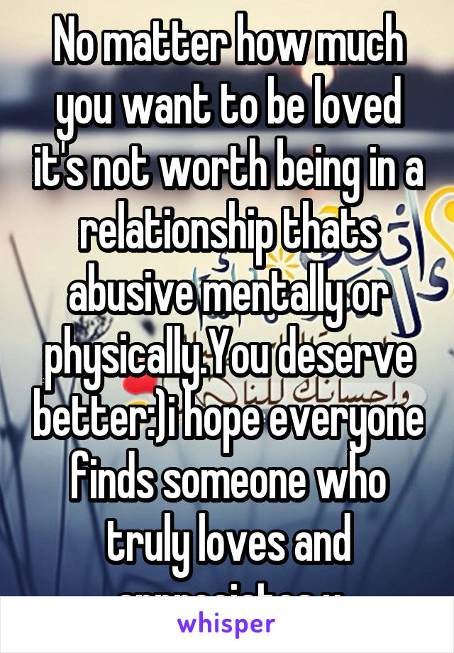 No matter how much you want to be loved it's not worth being in a relationship thats abusive mentally or physically.You deserve better:)i hope everyone finds someone who truly loves and appreciates u