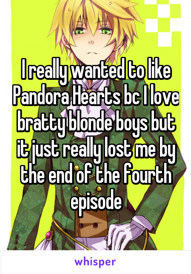 I really wanted to like Pandora Hearts bc I love bratty blonde boys but it just really lost me by the end of the fourth episode