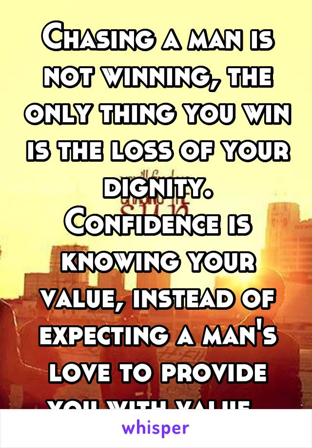 Chasing a man is not winning, the only thing you win is the loss of your dignity. Confidence is knowing your value, instead of expecting a man's love to provide you with value.