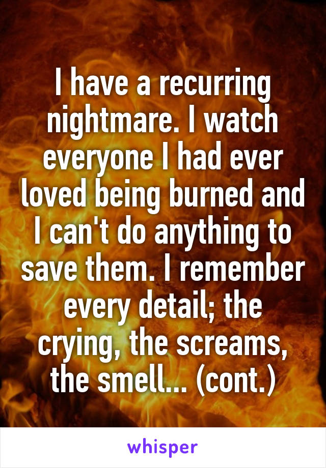 I have a recurring nightmare. I watch everyone I had ever loved being burned and I can't do anything to save them. I remember every detail; the crying, the screams, the smell... (cont.)