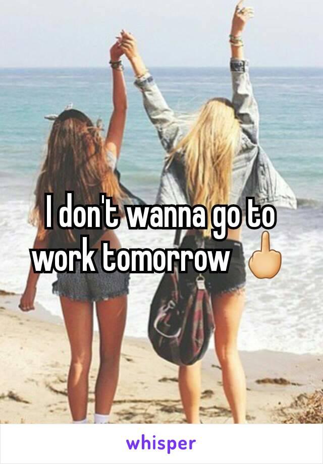 I don't wanna go to work tomorrow 🖕