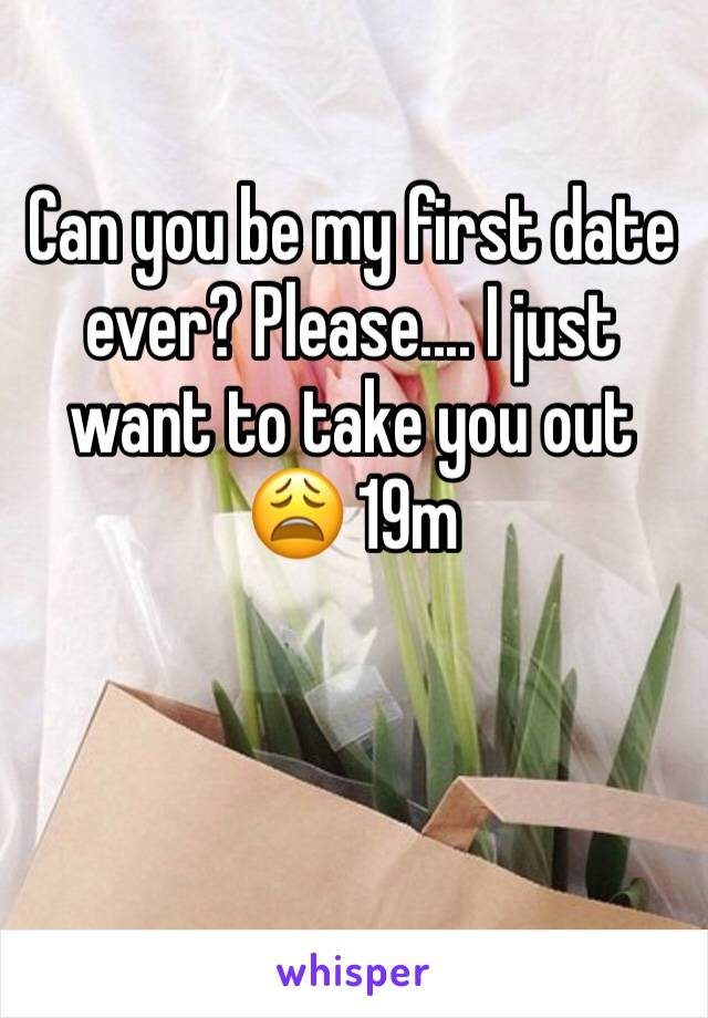 Can you be my first date ever? Please.... I just want to take you out 😩 19m