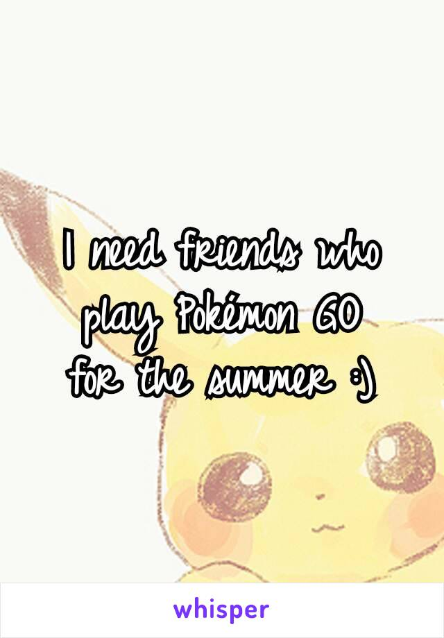 I need friends who play Pokémon GO for the summer :)