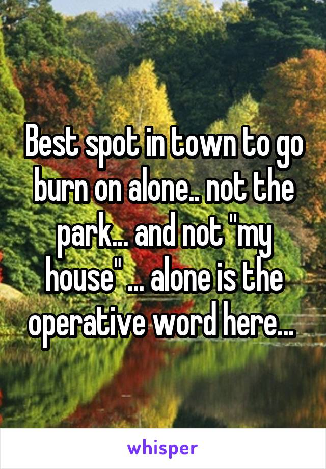 """Best spot in town to go burn on alone.. not the park... and not """"my house"""" ... alone is the operative word here..."""