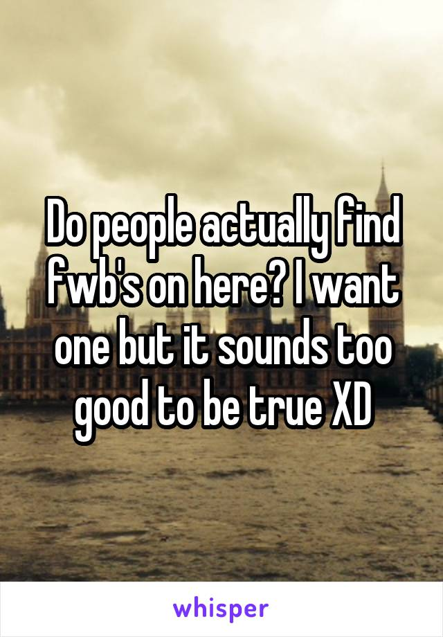 Do people actually find fwb's on here? I want one but it sounds too good to be true XD