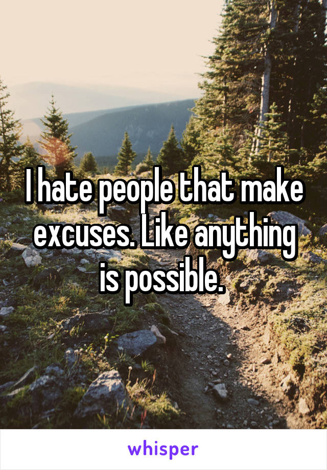 I hate people that make excuses. Like anything is possible.