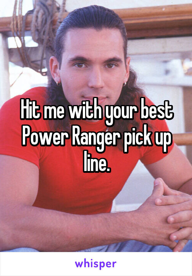 Hit me with your best Power Ranger pick up line.