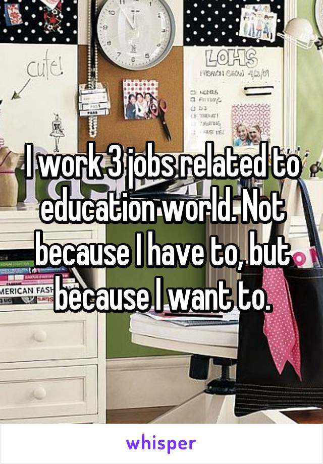 I work 3 jobs related to education world. Not because I have to, but because I want to.