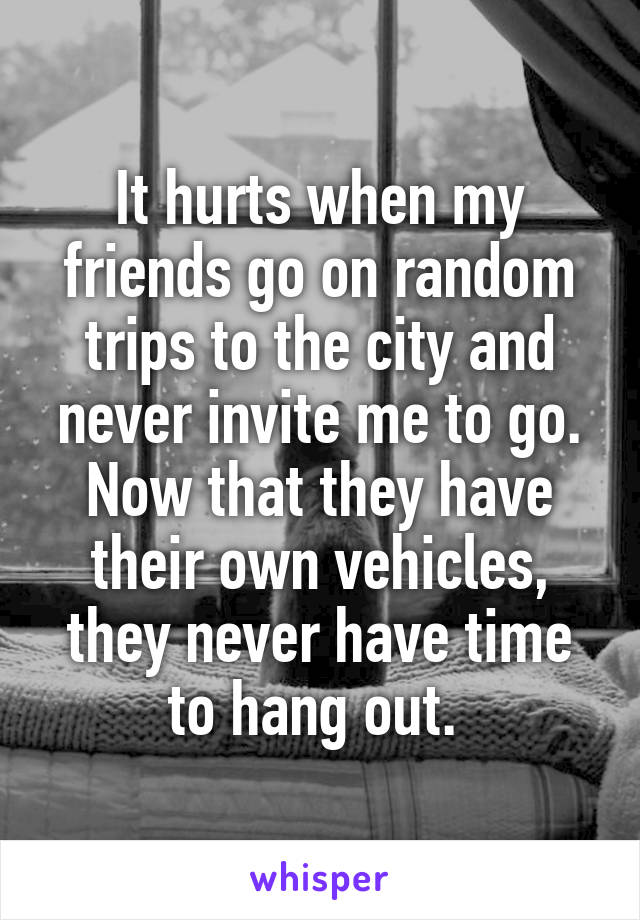 It hurts when my friends go on random trips to the city and never invite me to go. Now that they have their own vehicles, they never have time to hang out.