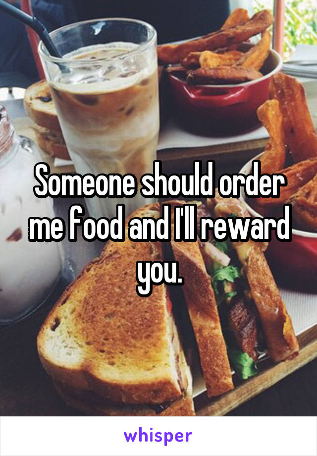 Someone should order me food and I'll reward you.