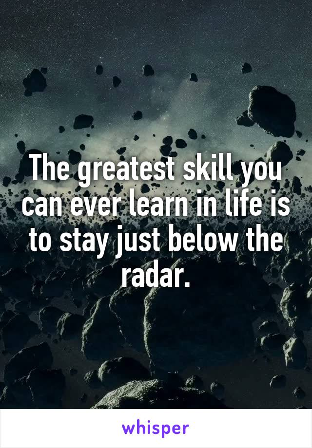 The greatest skill you can ever learn in life is to stay just below the radar.