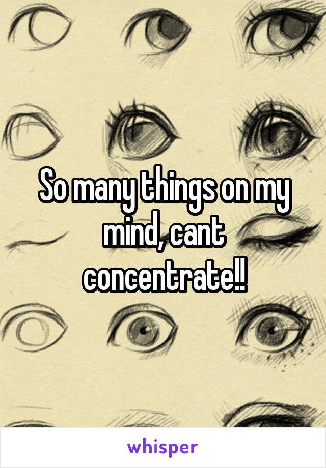 So many things on my mind, cant concentrate!!