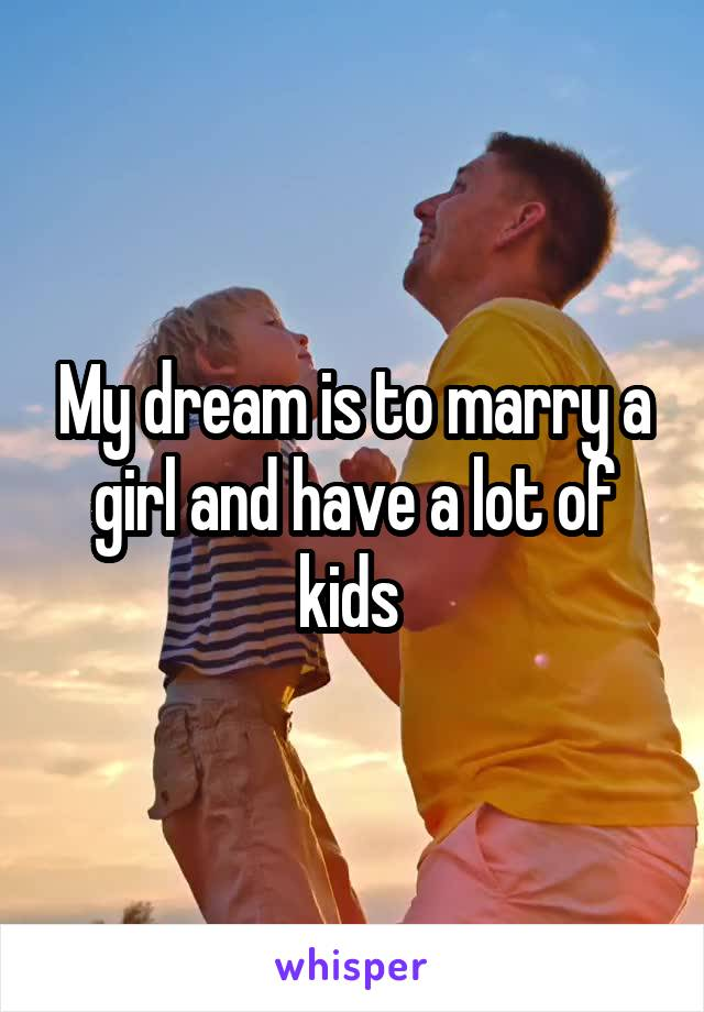 My dream is to marry a girl and have a lot of kids