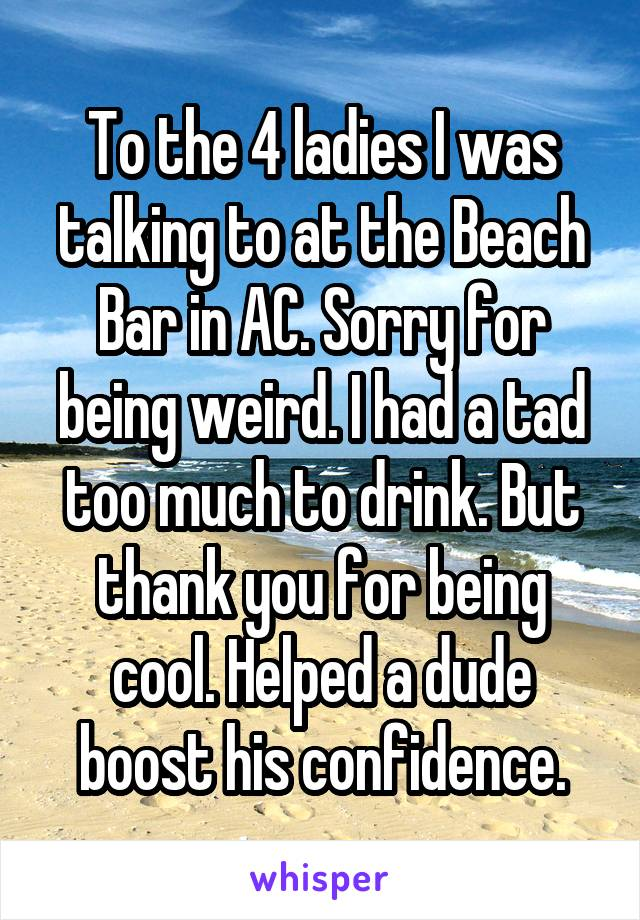 To the 4 ladies I was talking to at the Beach Bar in AC. Sorry for being weird. I had a tad too much to drink. But thank you for being cool. Helped a dude boost his confidence.