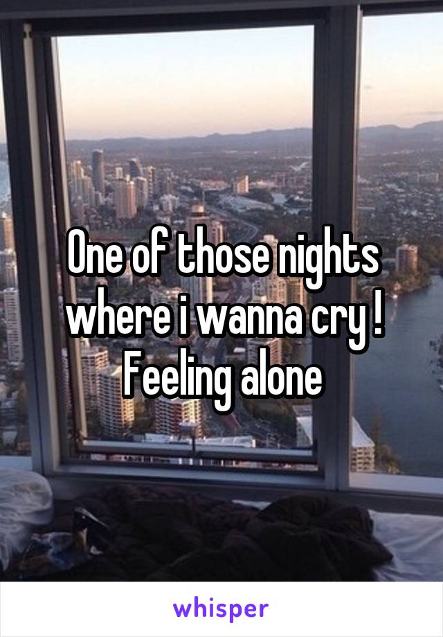 One of those nights where i wanna cry ! Feeling alone