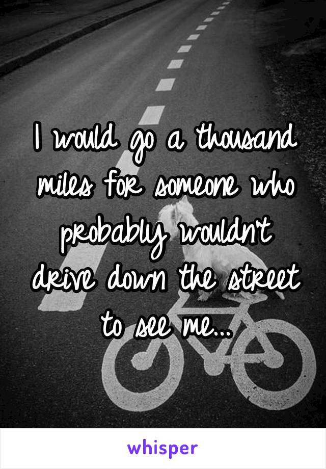 I would go a thousand miles for someone who probably wouldn't drive down the street to see me...
