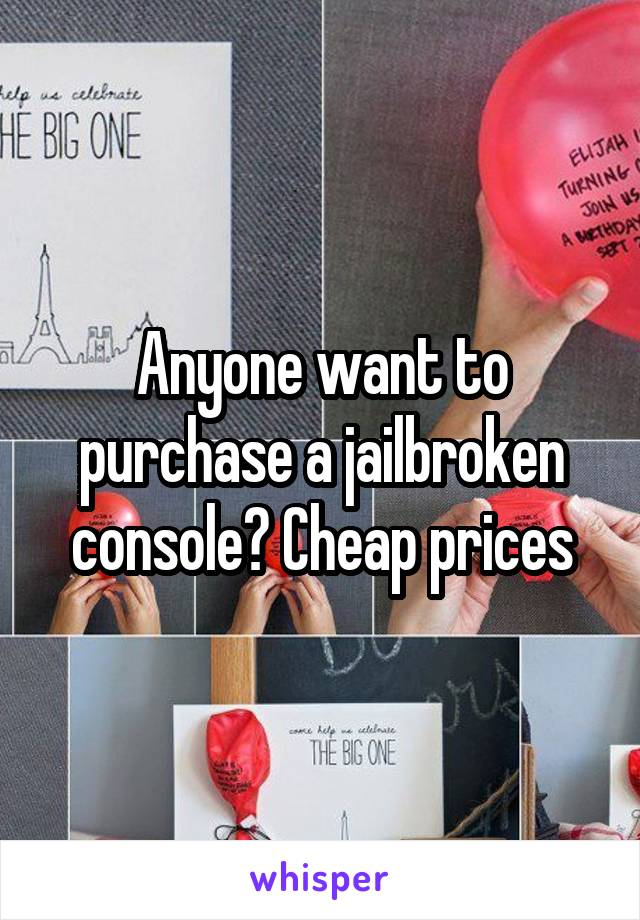 Anyone want to purchase a jailbroken console? Cheap prices