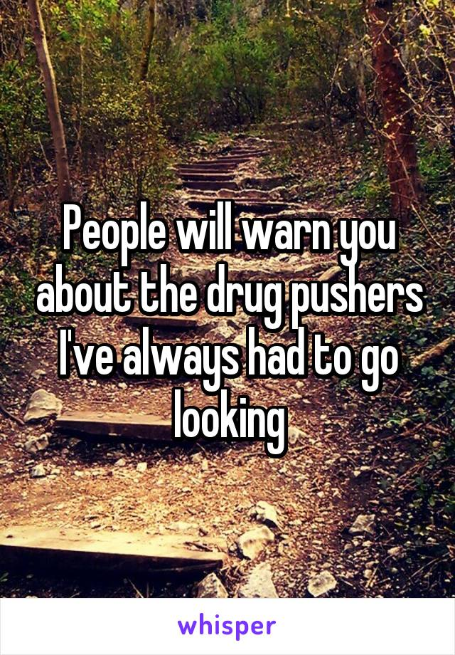 People will warn you about the drug pushers I've always had to go looking