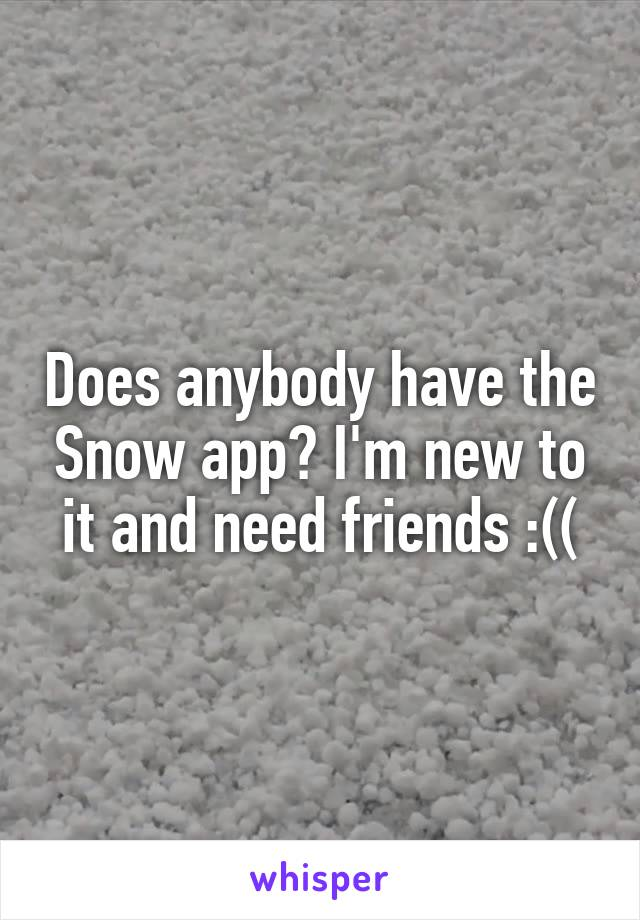 Does anybody have the Snow app? I'm new to it and need friends :((