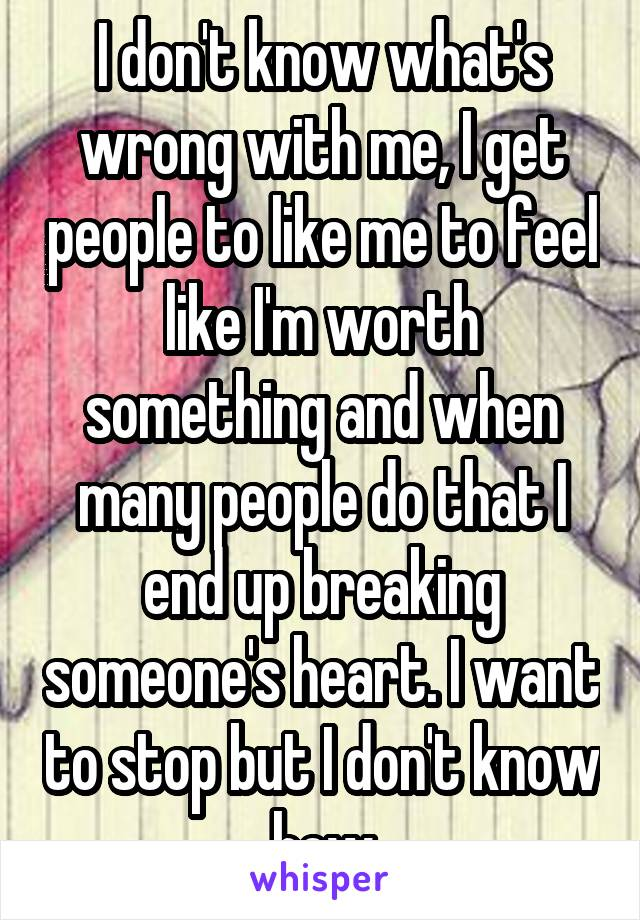 I don't know what's wrong with me, I get people to like me to feel like I'm worth something and when many people do that I end up breaking someone's heart. I want to stop but I don't know how