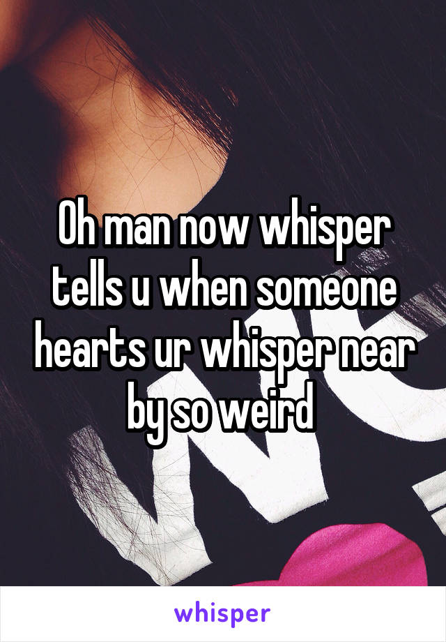 Oh man now whisper tells u when someone hearts ur whisper near by so weird